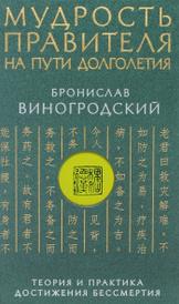 Мудрость правителя на пути долголетия. Теория и практика достижения бессмертия, Бронислав Виногродский