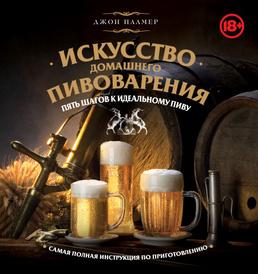 Искусство домашнего пивоварения. Пять шагов к идеальному пиву, Джон Палмер