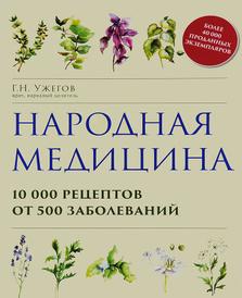 Народная медицина. 10000 рецептов от 500 заболеваний, Г. Н. Ужегов