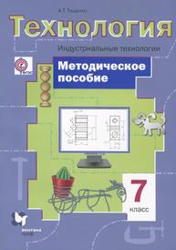 Технология. 7 класс. Индустриальные технологии. Методическое пособие, А. Т. Тищенко