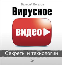Вирусное видео. Секреты и технологии, Валерий Богатов