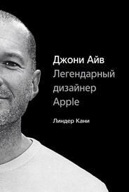 Джони Айв. Легендарный дизайнер Apple, Линдер Кани