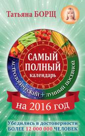 Самый полный календарь на 2016 год. Астрологический плюс лунный посевной, Татьяна Борщ