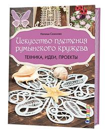 Искусство плетения румынского кружева. Техника, идеи, проекты, Наталья Сазонова
