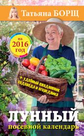 Лунный посевной календарь на 2016 год (+ удобный ежедневник садовода и огородника ), Татьяна Борщ