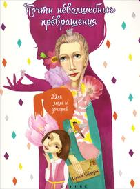 Почти неволшебные превращения. Книга для мам и дочерей, Ирина Млодик