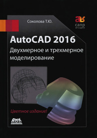 AutoCAD 2016. Двухмерное и трехмерное моделирование. Учебный курс, Т. Ю. Соколова