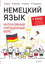Немецкий язык. Интенсивный упрощенный курс, Н. Брель, Ф. Грюнерт, К. Рощина, Я. Семашкина