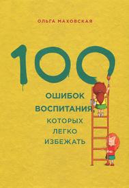 100 ошибок воспитания, которых легко избежать, Ольга Маховская