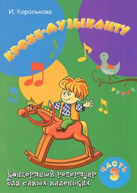 Крохе-музыканту. Концертный репертуар для самых маленьких. Часть 3, И. Королькова