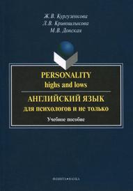 Personality: Highs and Lows / Английский язык для психологов и не только. Учебное пособие, Ж. В. Кургузенкова, Л. В. Кривошлыкова, М. В. Донская