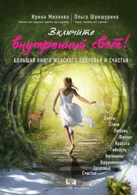 Включите внутренний свет! Большая книга женского здоровья и счастья, Ирина Михеева, Ольга Шамшурина