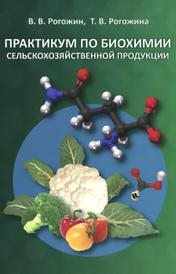 Практикум по биохимии сельскохозяйственной продукции. Учебное пособие, В. В. Рогожин, Т. В. Рогожина