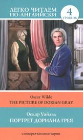 The Picture of Dorian Gray / Портрет Дориана Грея. Уровень 4, Оскар Уайльд