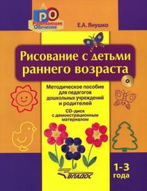 Рисование с детьми раннего возраста. 1-3 года (+ CD), Е. А. Янушко