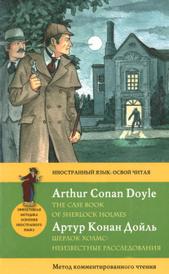 Шерлок Холмс. Неизвестные расследования / The Case Book of Sherlock Holmes. Метод комментированного чтения, Артур Конан Дойл