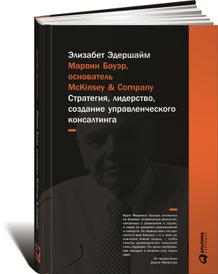 Марвин Бауэр, основатель McKinsey & Company. Стратегия, лидерство, создание управленческого консалтинга, Элизабет Эдершайм