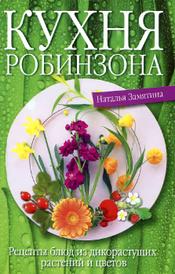Кухня Робинзона. Рецепты блюд из дикорастущих растений и цветов, Наталья Замятина