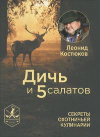 Дичь и 5 салатов. Секреты охотничьей кулинарии, Леонид Костюков