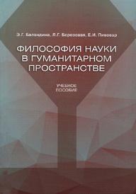 Философия науки в гуманитарном пространстве. Учебное пособие, Э. Г. Баландина, Л. Г. Березовая, Е. И. Пивовар