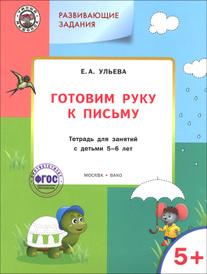 Готовим руку к письму. Тетрадь для занятий с детьми 5-6 лет, Е. А. Ульева