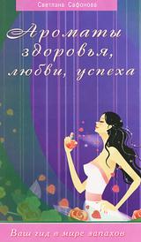 Ароматы здоровья, любви, успеха. Ваш гид в мире запахов, Светлана Сафонова