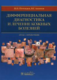 Дифференциальная диагностика и лечение кожных болезней, Н. Н. Потекаев, В. Г. Акимов