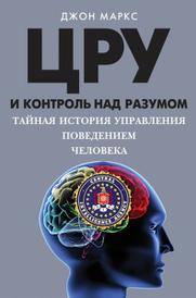 ЦРУ и контроль над разумом. Тайная история управления поведением человека, Джон Маркс