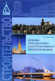 Основы архитектурно-конструктивного проектирования. Учебник, Т. Р. Забалуева