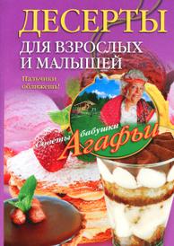 Десерты для взрослых и малышей. Пальчики оближешь!, Агафья Звонарева