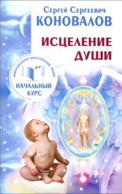 Исцеление души. Информационно-энергетическое Учение. Начальный курс, С. С. Коновалов