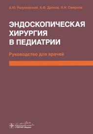 Эндоскопическая хирургия в педиатрии, А. Ю. Разумовский, А. Ф. Дронов, А. Н. Смирнов