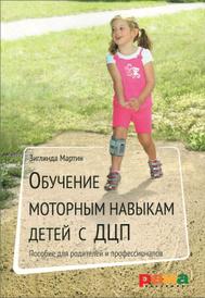 Обучение моторным навыкам детей с ДЦП. Пособие для родителей и профессионалов, Зиглинда Мартин