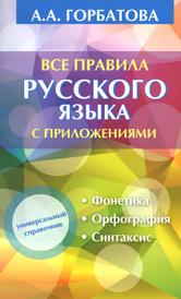 Все правила русского языка с приложениями, А. А. Горбатова