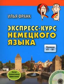 Экспресс-курс немецкого языка. Уровни A1 - B1 (+ CD), Илья Франк