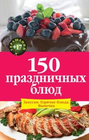 150 праздничных блюд. Закуски. Горячие блюда. Выпечка, И. А. Михайлова