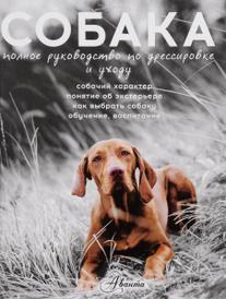 Собака. Полное руководство по дрессировке и уходу, А. Ю. Целлариус