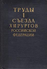 Труды I съезда хирургов Российской Федерации,