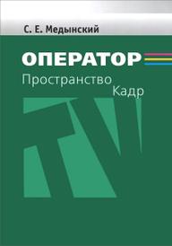 Оператор. Пространство. Кадр. Учебное пособие, С. Е. Медынский