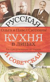 Русская и советская кухня в лицах. Непридуманная история,