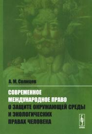 Современное международное право о защите окружающей среды и экологических правах человека, А. М. Солнцев