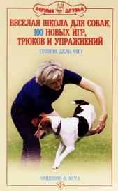 Веселая школа для собак. 100 новых игр, трюков и упражнений, Селина дель Амо