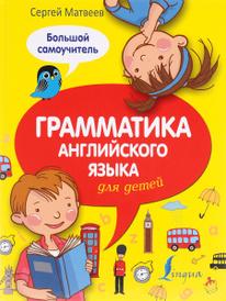 Грамматика английского языка для детей. Большой самоучитель, Сергей Матвеев