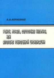 Рынок, мораль, договорная культура, или Апология техногенной цивилизации, В. В. Борисенко