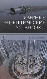 Ядерные энергетические установки. Учебное пособие, В. А. Лебедев