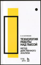 Технология работы над пьесой. Метод действенного анализа. Учебное пособие, Е. В. Калужских