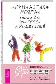 """""""Гимнастика мозга"""". Книга для учителей и родителей, Пол Е. Деннисон, Гейл Е. Деннисон"""