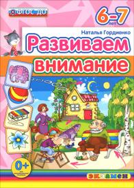 Развиваем внимание. 6-7 лет, Наталья Гордиенко