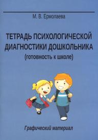 Тетрадь психологической диагностики дошкольника. Готовность к школе. Графический материал, М. В. Ермолаева