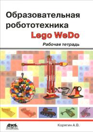 Образовательная робототехника Lego WeDo. Рабочая тетрадь, А. В. Корягин
